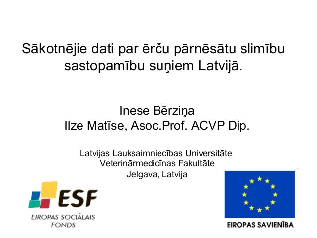 Sākotnējie dati par ērču pārnēsātu slimību sastopamību suņiem Latvijā. Inese Bērziņa Ilze Matīse, Asoc.Prof. ACVP Dip. Lat...