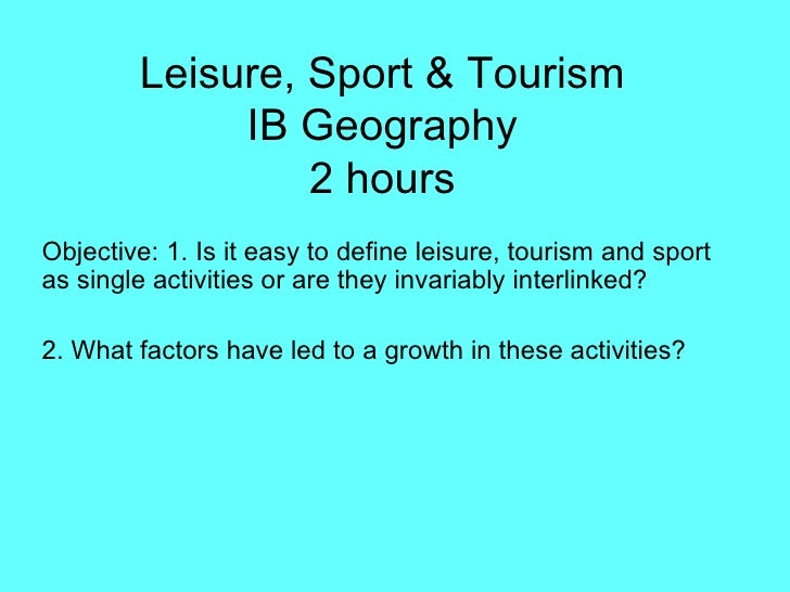 Leisure, Sport & Tourism IB Geography 2 hours Objective: 1. Is it easy to define leisure, tourism and sport as single acti...