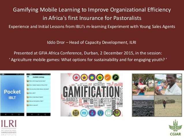 Gamifying Mobile Learning to Improve Organizational Efficiency in Africa's first Insurance for Pastoralists Experience and...