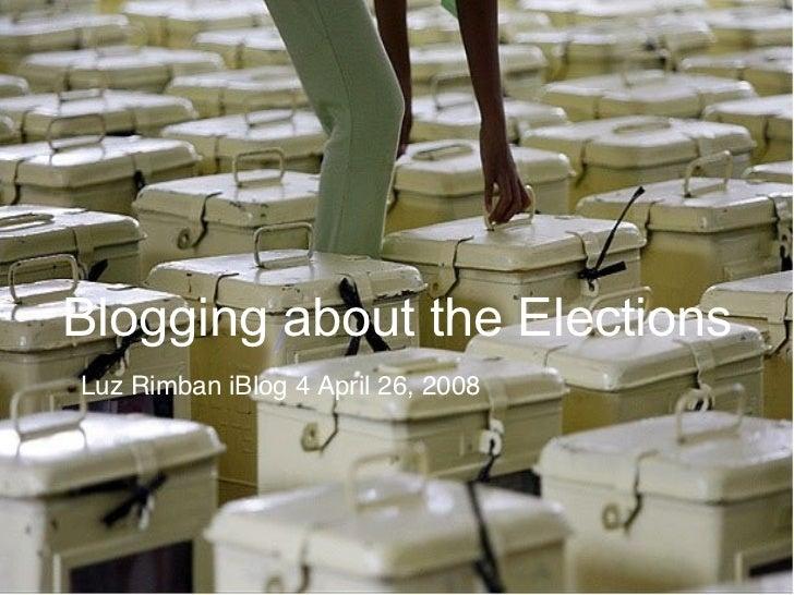 Blogging about the Elections Luz Rimban iBlog 4 April 26, 2008