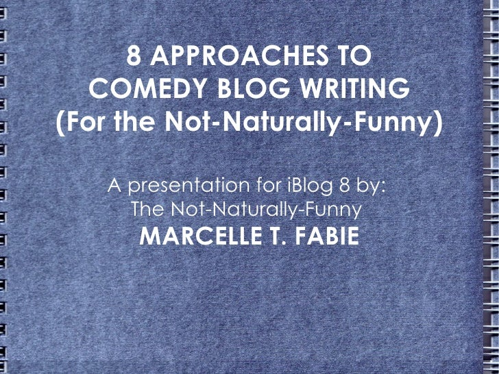 8 APPROACHES TO  COMEDY BLOG WRITING(For the Not-Naturally-Funny)   A presentation for iBlog 8 by:     The Not-Naturally-F...