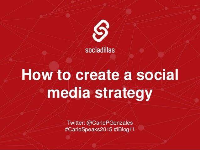 Twitter: @CarloPGonzales #CarloSpeaks2015 #iBlog11 How to create a social media strategy