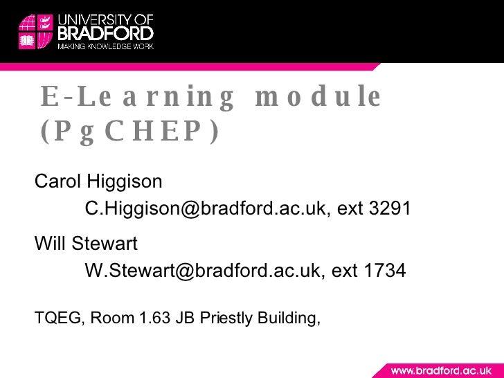 E -Learning module (PgCHEP) Carol Higgison C.Higgison@bradford.ac.uk, ext 3291 Will Stewart W.Stewart@bradford.ac.uk, ext ...