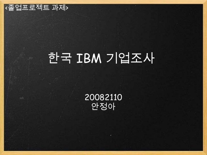 <졸업프로젝트 과제>       한국 IBM 기업조사              20082110               안정아