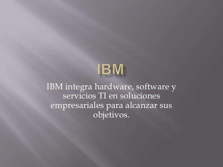 ibm<br />IBM integra hardware, software y servicios TI en soluciones empresariales para alcanzar sus objetivos. <br />