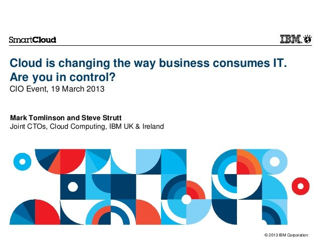 Cloud is changing the way business consumes IT.Are you in control?CIO Event, 19 March 2013Mark Tomlinson and Steve StruttJ...