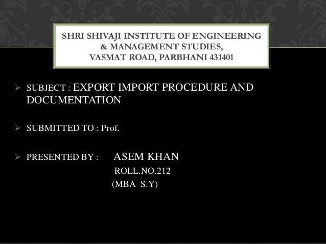  SUBJECT : EXPORT IMPORT PROCEDURE AND DOCUMENTATION  SUBMITTED TO : Prof.  PRESENTED BY : ASEM KHAN ROLL.NO.212 (MBA S...