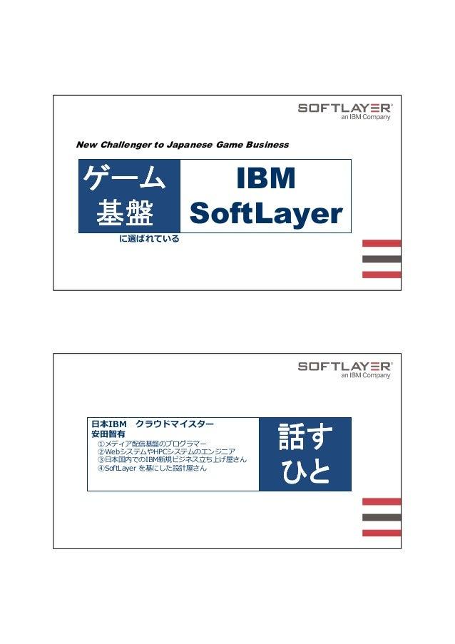New Challenger to Japanese Game Business ゲームゲームゲームゲーム 基盤基盤基盤基盤 IBM SoftLayer に選ばれている 話す話す話す話す ひとひとひとひと 日本IBM クラウドマイスター 安田智...