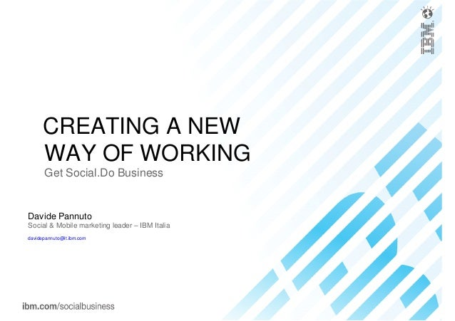 Davide Pannuto Social & Mobile marketing leader – IBM Italia davidepannuto@it.ibm.com CREATING A NEW WAY OF WORKING Get So...