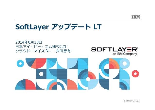 © 2014 IBM Corporation SoftLayerSoftLayer アップデートアップデート LTLT 2014年8月18日 日本アイ・ビー・エム株式会社 クラウド・マイスター 安田智有