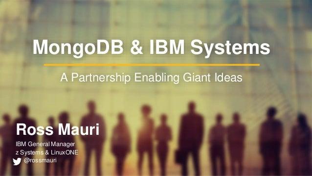Ross Mauri IBM General Manager z Systems & LinuxONE @rossmauri MongoDB & IBM Systems A Partnership Enabling Giant Ideas
