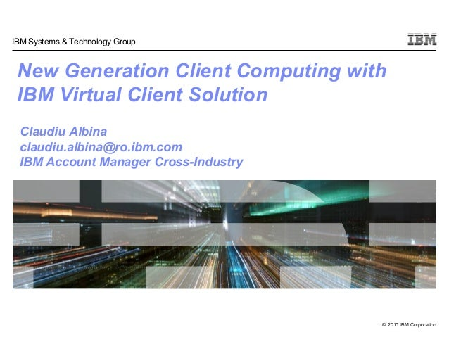 © 2010 IBM Corporation IBM Systems & Technology Group New Generation Client Computing with IBM Virtual Client Solution Cla...
