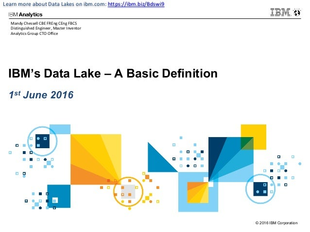 © 2016 IBM Corporation Learn	more	about	Data	Lakes	on	ibm.com:	https://ibm.biz/Bdswi9 IBM's Data Lake – A Basic Definition...