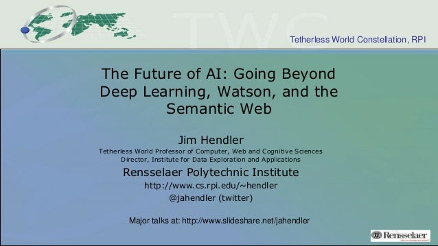 Tetherless World Constellation, RPI The Future of AI: Going Beyond Deep Learning, Watson, and the Semantic Web Jim Hendler...