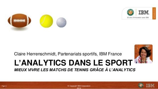 Page 1 © Copyright IBM Corporation 2014 L'ANALYTICS DANS LE SPORT MIEUX VIVRE LES MATCHS DE TENNIS GRÂCE À L'ANALYTICS Cla...