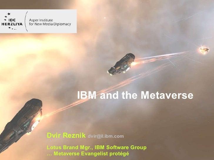 IBM and the Metaverse   Dvir Reznik dvir@il.ibm.com Lotus Brand Mgr., IBM Software Group   © 2007 IBM Corporation … Metave...