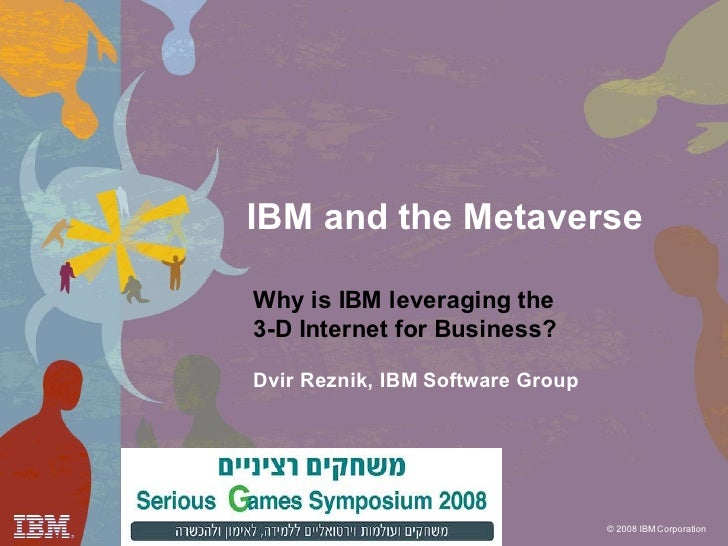 IBM and the Metaverse  Why is IBM leveraging the 3-D Internet for Business?  Dvir Reznik, IBM Software Group              ...