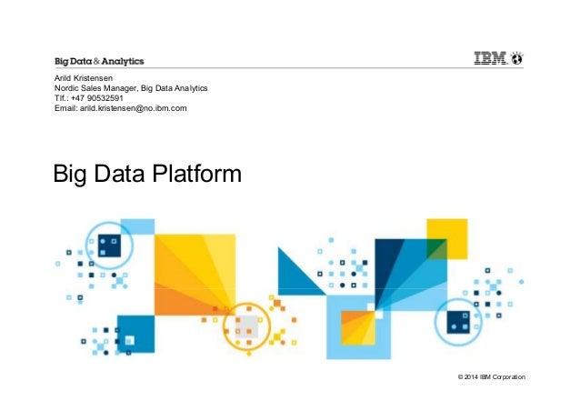 © 2014 IBM Corporation Big Data Platform Arild Kristensen Nordic Sales Manager, Big Data Analytics Tlf.: +47 90532591 Emai...