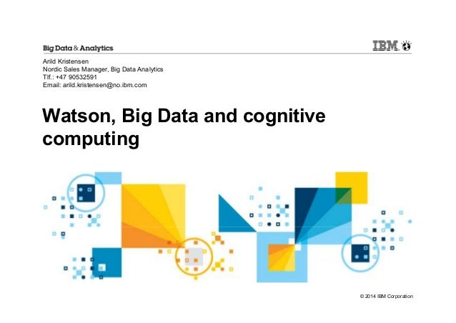 © 2014 IBM Corporation  Arild Kristensen  Nordic Sales Manager, Big Data Analytics  Tlf.: +47 90532591  Email: arild.krist...