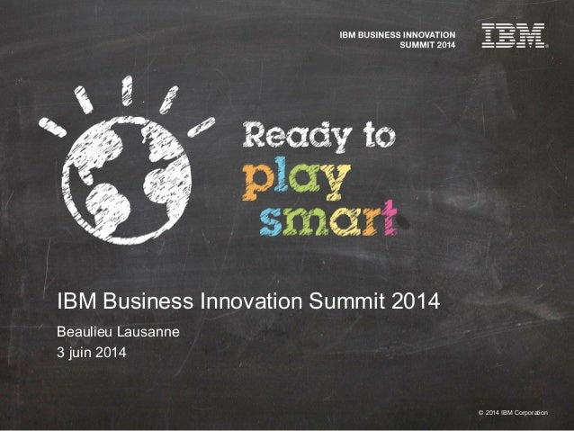 © 2014 IBM Corporation IBM Business Innovation Summit 2014 Beaulieu Lausanne 3 juin 2014