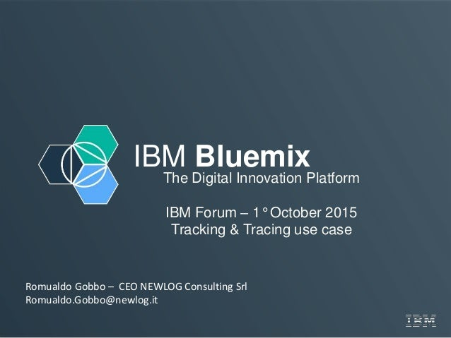 IBM Bluemix The Digital Innovation Platform IBM Forum – 1° October 2015 Tracking & Tracing use case Romualdo Gobbo – CEO N...
