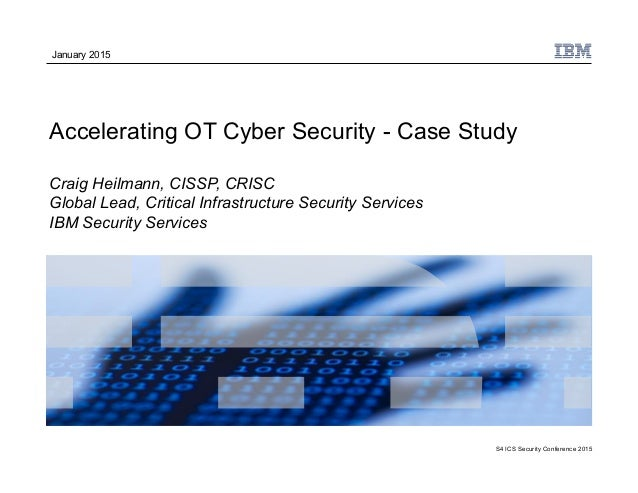 S4 ICS Security Conference 2015 Accelerating OT Cyber Security - Case Study Craig Heilmann, CISSP, CRISC Global Lead, Crit...