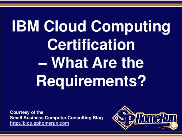 SPHomeRun.com  IBM Cloud Computing      Certification     – What Are the     Requirements?  Courtesy of the  Small Busines...