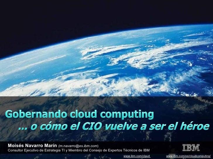 www.ibm.com/cloud  www.ibm.com/es/cloudcomputing/ Moisés Navarro Marín  (m.navarro@es.ibm.com ) Consultor Ejecutivo de Est...