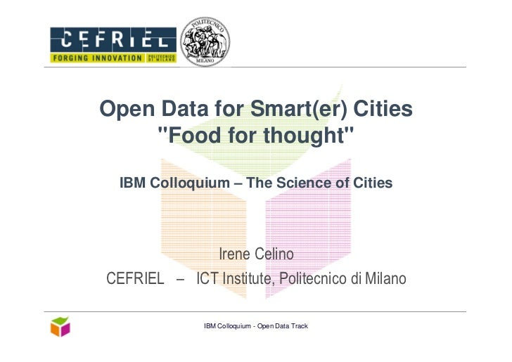 """Open Data for Smart(er) Cities    """"Food for thought""""  IBM Colloquium – The Science of Cities             Irene CelinoCEFRI..."""