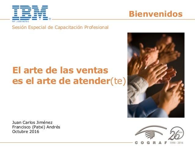 El arte de las ventas es el arte de atender(te) – Octubre 2016 1 Sesión Especial de Capacitación Profesional El arte de la...