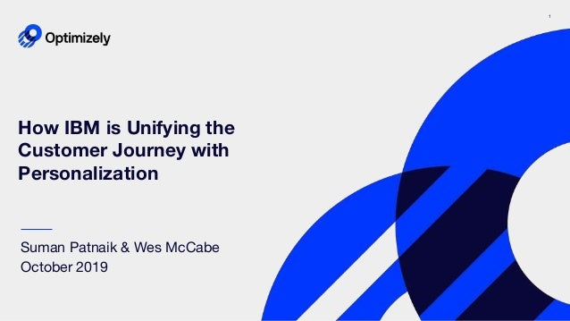 1 How IBM is Unifying the Customer Journey with Personalization Suman Patnaik & Wes McCabe October 2019