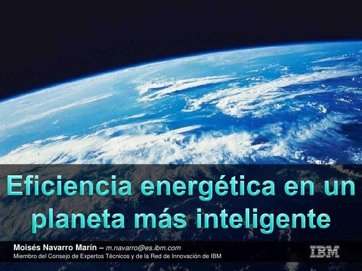 Eficiencia energética en un planeta más inteligente<br />Moisés Navarro Marín –m.navarro@es.ibm.com<br />Miembro del Conse...