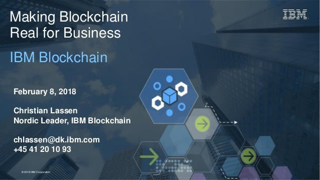 1Page© 2018 IBM Corporation Making Blockchain Real for Business IBM Blockchain February 8, 2018 Christian Lassen Nordic Le...