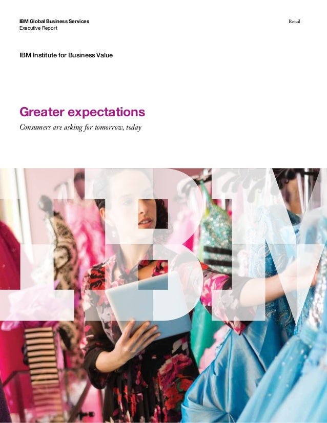 Executive Report IBM Global Business Services Retail IBM Institute for Business Value Greater expectations Consumers are a...