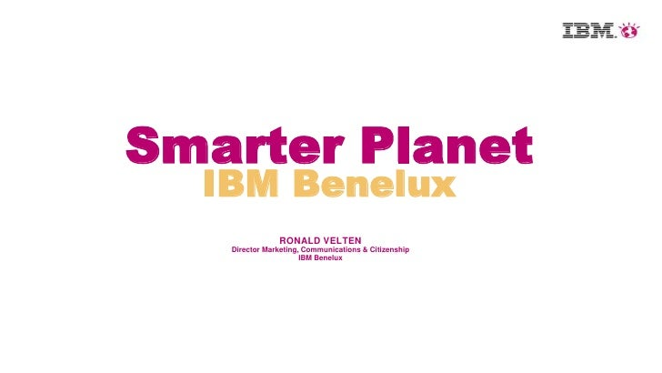 Smarter Planet  IBM Benelux               RONALD VELTEN   Director Marketing, Communications & Citizenship                ...