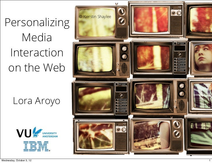 © Kierstin Shaylee  Personalizing      Media   Interaction   on the Web         Lora AroyoWednesday, October 3, 12        ...