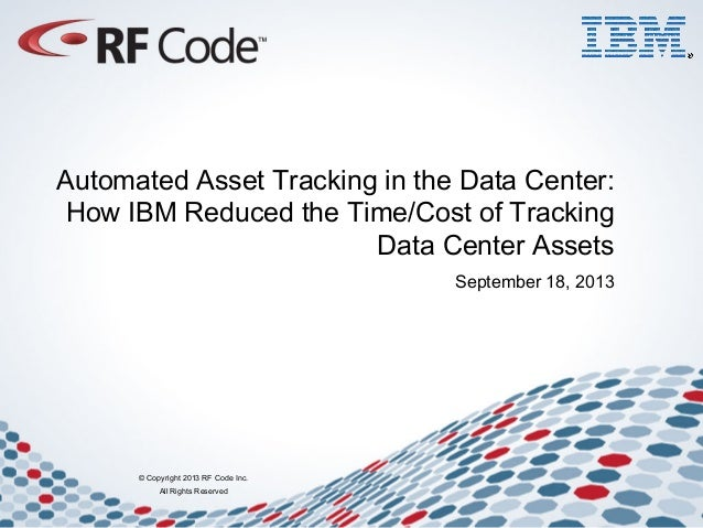 © Copyright 2013 RF Code Inc. All Rights Reserved Automated Asset Tracking in the Data Center: How IBM Reduced the Time/Co...