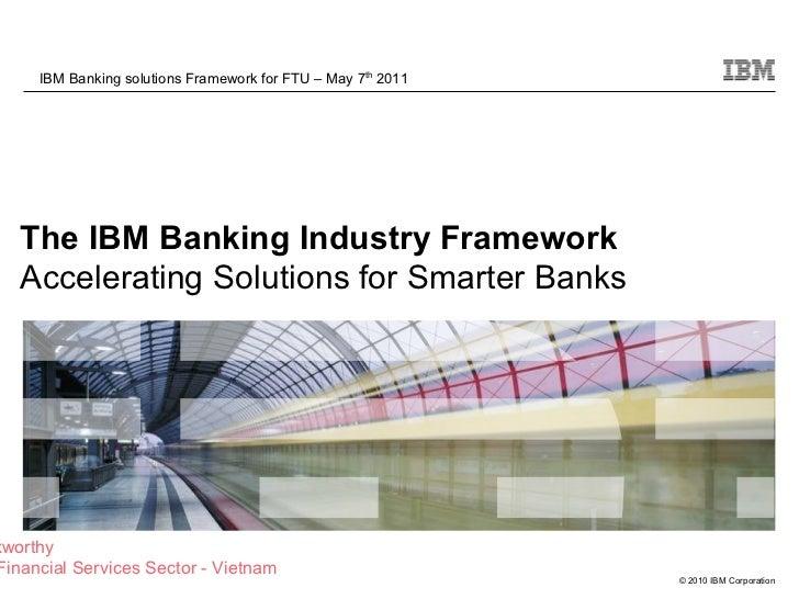 The IBM Banking Industry Framework  Accelerating Solutions for Smarter Banks IBM Banking solutions Framework for FTU – May...