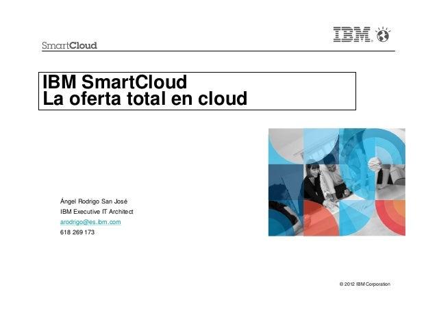 IBM SmartCloudLa oferta total en cloud  Ángel Rodrigo San José  IBM Executive IT Architect  arodrigo@es.ibm.com  618 269 1...