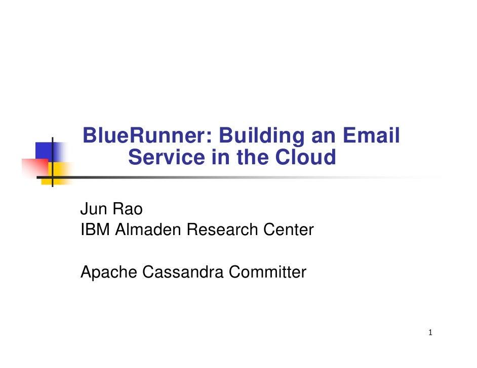 BlueRunner: Building an Email     Service in the Cloud  Jun Rao IBM Almaden Research Center  Apache Cassandra Committer   ...