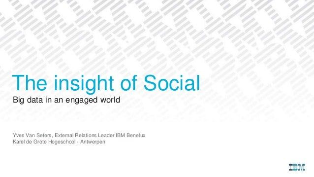 Big data in an engaged world Yves Van Seters, External Relations Leader IBM Benelux Karel de Grote Hogeschool - Antwerpen ...