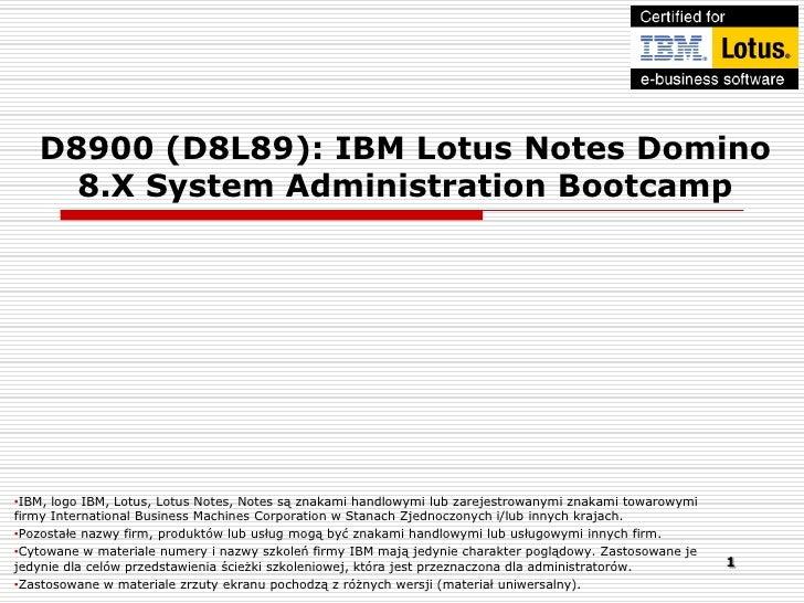 D8900 (D8L89): IBM Lotus Notes Domino     8.X System Administration Bootcamp•IBM, logo IBM, Lotus, Lotus Notes, Notes są z...