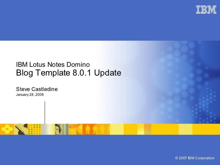 IBM Lotus Notes Domino Blog Template 8.0.1 Update Steve Castledine January 28, 2008                                  © 200...