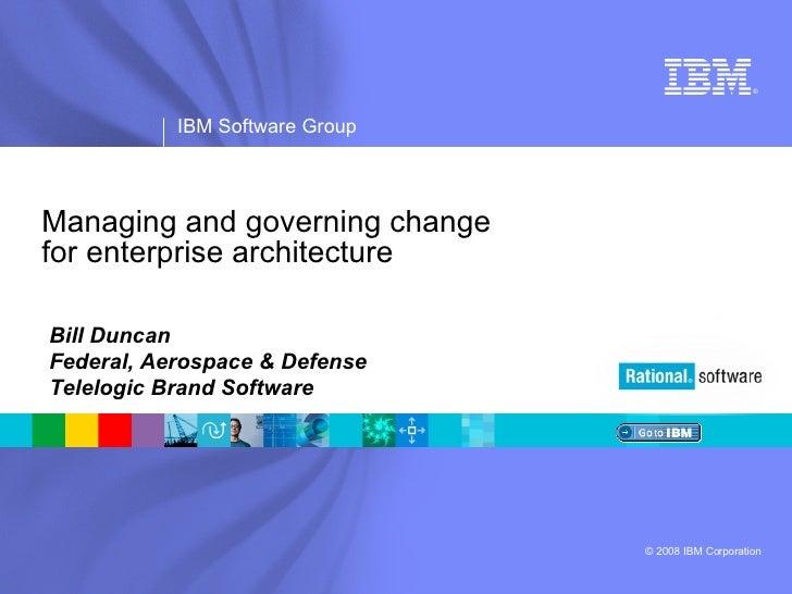 Managing and governing change  for enterprise architecture Bill Duncan Federal, Aerospace & Defense Telelogic Brand Software