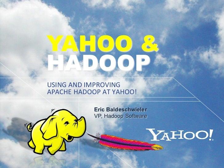 YAHOO &HADOOPUSING AND IMPROVING APACHE HADOOP AT YAHOO!                Eric Baldeschwieler                VP,...