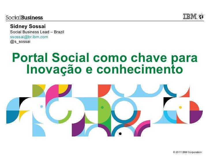 Sidney SossaiSocial Business Lead – Brazilssossai@br.ibm.com@s_sossaiPortal Social como chave para  Inovação e conheciment...