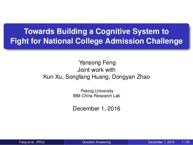 Towards Building a Cognitive System to Fight for National College Admission Challenge Yansong Feng Joint work with Kun Xu,...