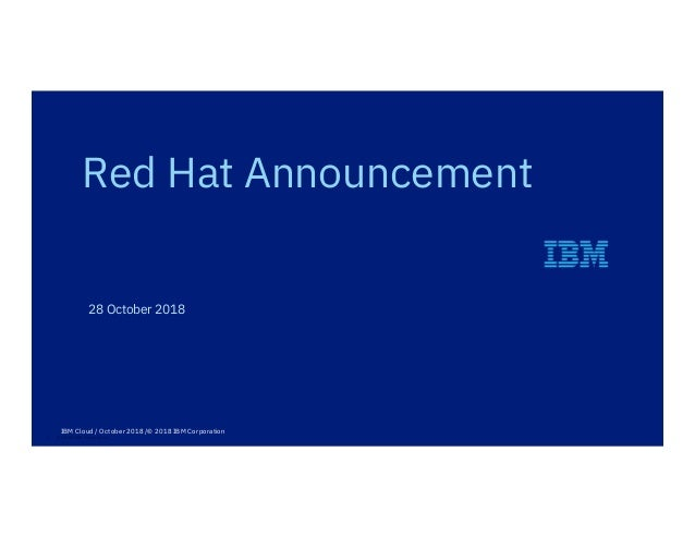1 © 2018 IBM Corporation 28 October 2018 Red Hat Announcement IBM Cloud / October 2018 /© 2018 IBM Corporation