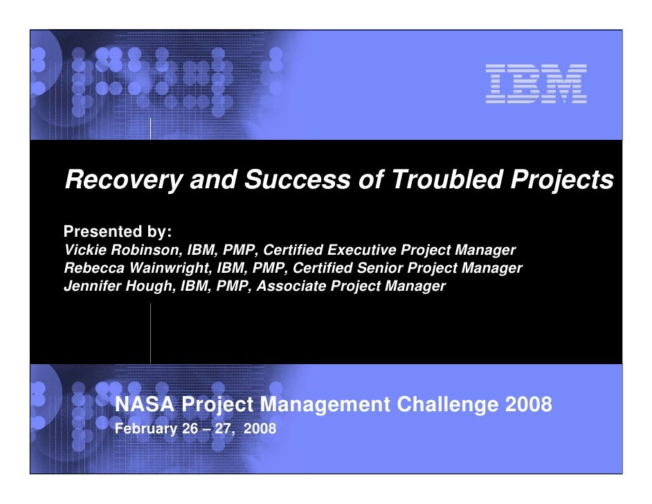 Recovery and Success of Troubled ProjectsPresented by:Vickie Robinson, IBM, PMP, Certified Executive Project ManagerRebecc...