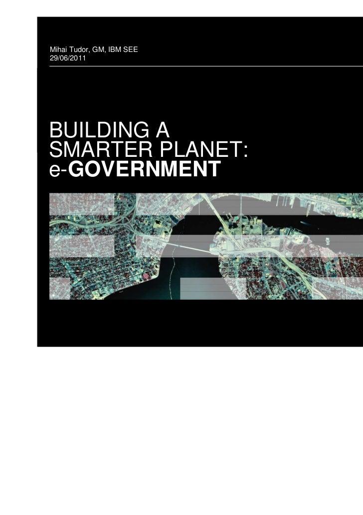 Mihai Tudor, GM, IBM SEE29/06/2011BUILDING ASMARTER PLANET:e-GOVERNMENT                           © 2011 IBM Corporation